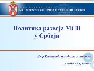 Политика развоја МСП  у Србији Игор Бркановић, помоћник  министра 28. април 2009., Београд