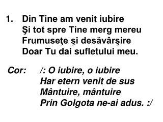 Cor:/: O iubire, o iubire Har etern venit de sus Mântuire, mântuire Prin Golgota ne-ai adus. :/