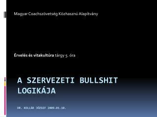 A szervezeti  Bullshit  logikája Dr. Kollár József 2009.01.10.