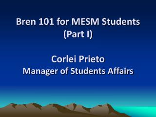 Bren 101 for MESM Students (Part I) Corlei Prieto Manager of Students Affairs