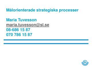 Målorienterade strategiska processer Maria Tuvesson  maria.tuvesson@sl.se 08-686 15 87