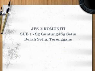 JPS @ KOMUNITI SUB 1 - Sg Guntung@Sg Setiu Derah Setiu, Terengganu
