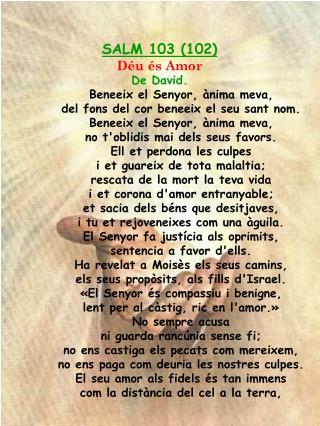 SALM 103 (102) Déu és Amor De David. Beneeix el Senyor, ànima meva,