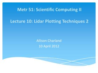Metr  51: Scientific Computing II Lecture 10: Lidar Plotting Techniques 2