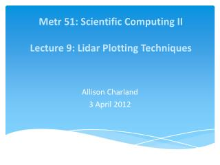 Metr  51: Scientific Computing II Lecture 9 : Lidar Plotting  Techniques