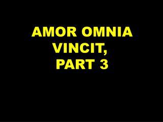 AMOR OMNIA VINCIT,  PART 3