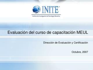 Evaluación del curso de capacitación MEUL Dirección de Evaluación y Certificación Octubre, 2007