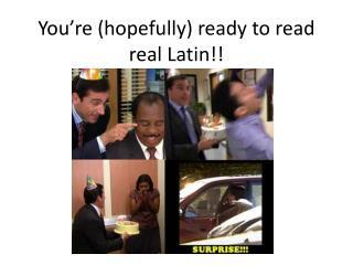 You're (hopefully) ready to read real Latin!!