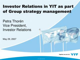 Investor Relations in YIT as part of Group strategy management Petra Thorén Vice President,