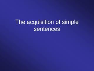 The acquisition of simple sentences