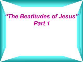 """The Beatitudes of Jesus"" Part 1"