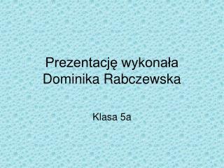 Prezentację wykonała  Dominika Rabczewska