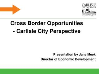 Cross Border Opportunities - Carlisle City Perspective  Presentation by Jane Meek