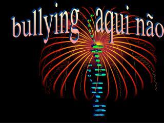 bullying  aqui  não