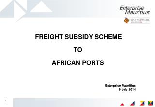 FREIGHT SUBSIDY SCHEME  TO  AFRICAN PORTS Enterprise Mauritius 9 July 2014