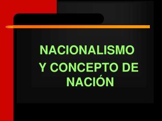 NACIONALISMO  Y CONCEPTO DE NACIÓN