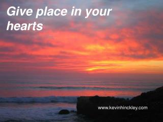 Give place in your hearts