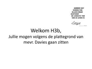 Welkom H3b, Jullie mogen volgens  de  plattegrond  van  mevr . Davies  gaan zitten