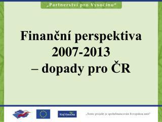 Finanční perspektiva 2007-2013                   – dopady pro ČR