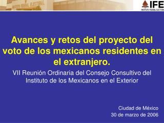 Avances y retos del proyecto del voto de los mexicanos residentes en el extranjero.