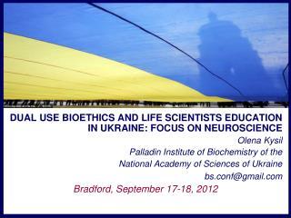 DUAL USE BIOETHICS AND LIFE SCIENTISTS EDUCATION IN UKRAINE: FOCUS ON NEUROSCIENCE Olena Kysil