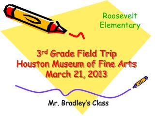 3 rd  Grade Field Trip Houston Museum of Fine Arts March 21, 2013