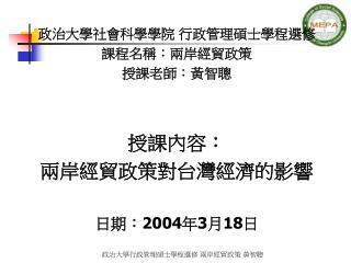 政治大學社會科學學院 行政管理碩士學程選修 課程名稱:兩岸經貿政策 授課老師:黃智聰 授課內容: 兩岸經貿政策對台灣經濟的影響 日期: 2004 年 3 月 18 日
