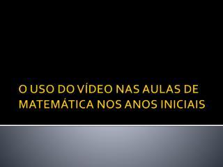 O USO DO VÍDEO NAS AULAS DE MATEMÁTICA NOS ANOS INICIAIS