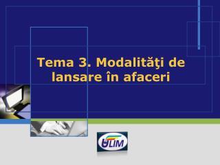 Tema 3.  Modalităţi de lansare în afaceri