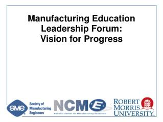 Manufacturing Education Leadership Forum:  Vision for Progress
