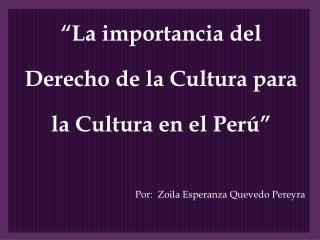 La importancia del  Derecho de la Cultura para  la Cultura en el Per       Por:  Zoila Esperanza Quevedo Pereyra