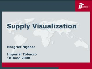 Supply Visualization Margriet Nijboer Imperial Tobacco 18 June 2008