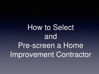 How to Select  and  Pre-screen a Home Improvement Contractor