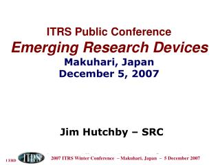 ITRS Public Conference Emerging Research Devices Makuhari, Japan December 5, 2007