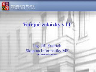 Veřejné zakázky v IT Ing. Jiří Fridrich Skupina Informatiky MF Jiri.Fridrich@mfcr.cz