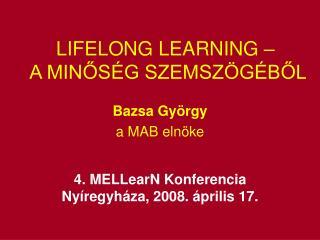 LIFELONG LEARNING – A MINŐSÉG SZEMSZÖGÉBŐL Bazsa György a MAB elnöke 4. MELLearN Konferencia