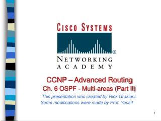 CCNP   Advanced Routing    Ch. 6 OSPF - Multi-areas Part II  This presentation was created by Rick Graziani. Some modifi