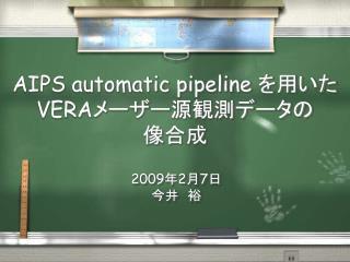 AIPS automatic pipeline  を用いた VERA メーザー源観測データの 像合成