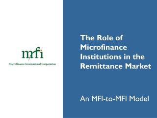 The Role of  	Microfinance  	Institutions in the  	Remittance Market 	An MFI-to-MFI Model
