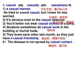 1.  casual    adj.     casually   adv.      casualness  N. 1) a  casual manner