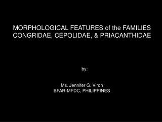 MORPHOLOGICAL FEATURES of the FAMILIES CONGRIDAE, CEPOLIDAE, & PRIACANTHIDAE by: