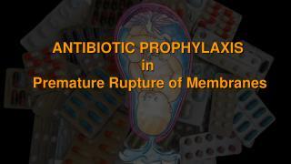 ANTIBIOTIC PROPHYLAXIS  in  Premature Rupture of Membranes