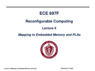 ECE 697F Reconfigurable Computing Lecture 6 Mapping to Embedded Memory and PLAs