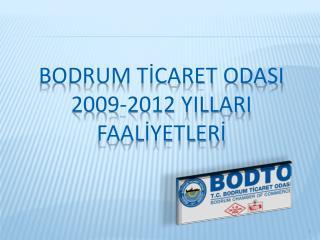 BODRUM TİCARET ODASI 2009-2012 YILLARI FAALİYETLERİ