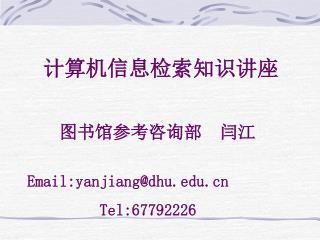 计算机信息检索知识讲座 图书馆参考咨询部  闫江 Email:yanjiang@dhu          Tel:67792226