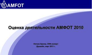 Оценка деятельности АМФОТ  2010 Натали  Кригер, СИМ эксперт Душанбе, март 2011 г.