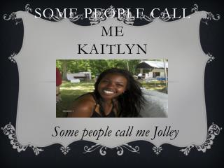 Some people call  me  Kaitlyn