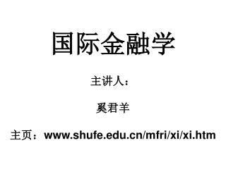 国际金融学 主讲人: 奚君羊 主页: shufe/mfri/xi/xi.htm