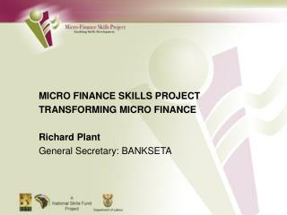 MICRO FINANCE SKILLS PROJECT TRANSFORMING MICRO FINANCE Richard Plant General Secretary: BANKSETA