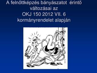 A felnőttképzés bányászatot  érintő változásai az  OKJ 150 2012 VII. 6   kormányrendelet alapján
